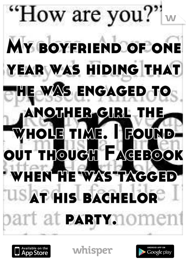 My boyfriend of one year was hiding that he was engaged to another girl the whole time. I found out though Facebook when he was tagged at his bachelor party.