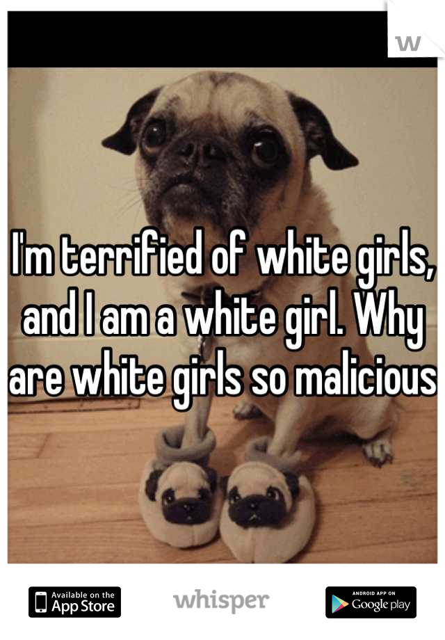 I'm terrified of white girls, and I am a white girl. Why are white girls so malicious