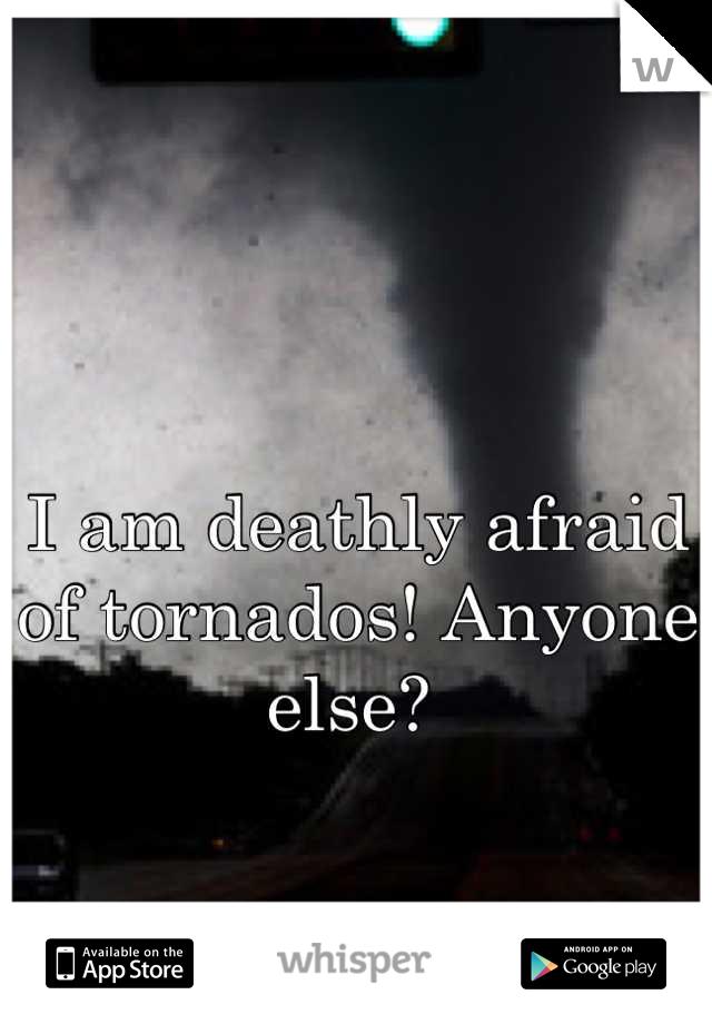 I am deathly afraid of tornados! Anyone else?