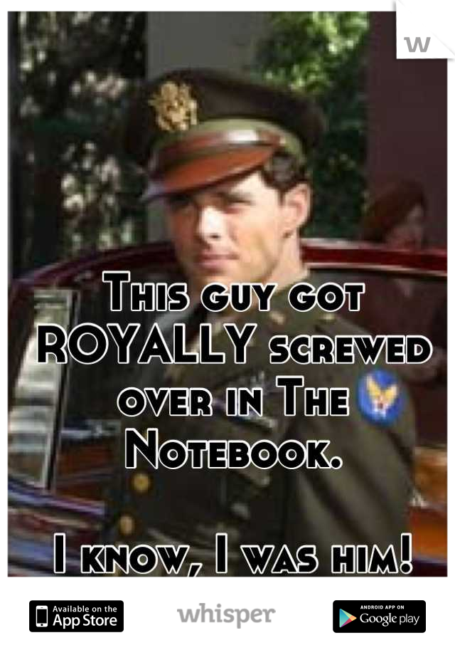 This guy got ROYALLY screwed over in The Notebook.  I know, I was him!
