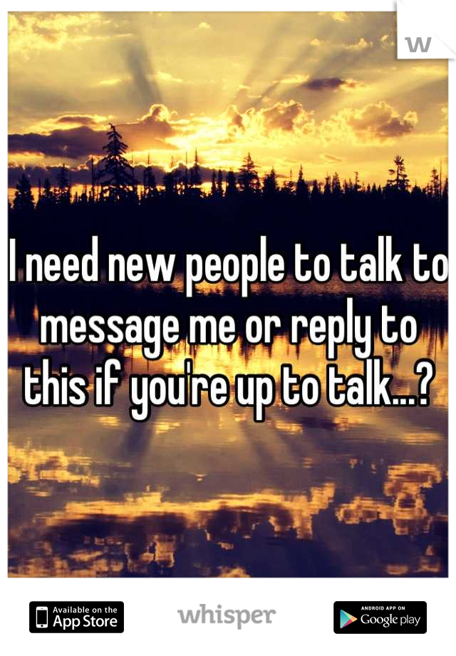 I need new people to talk to message me or reply to this if you're up to talk...?