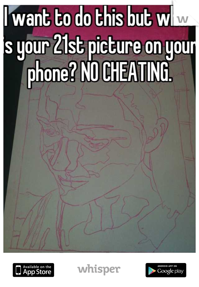 I want to do this but what is your 21st picture on your phone? NO CHEATING.       I drew this ...:p