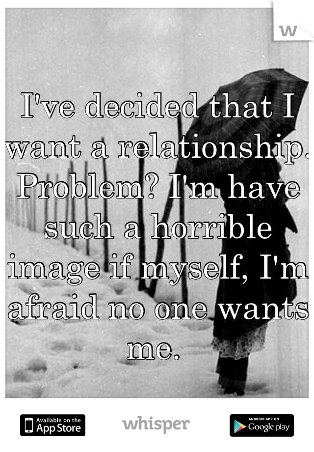 I've decided that I want a relationship. Problem? I'm have such a horrible image if myself, I'm afraid no one wants me.