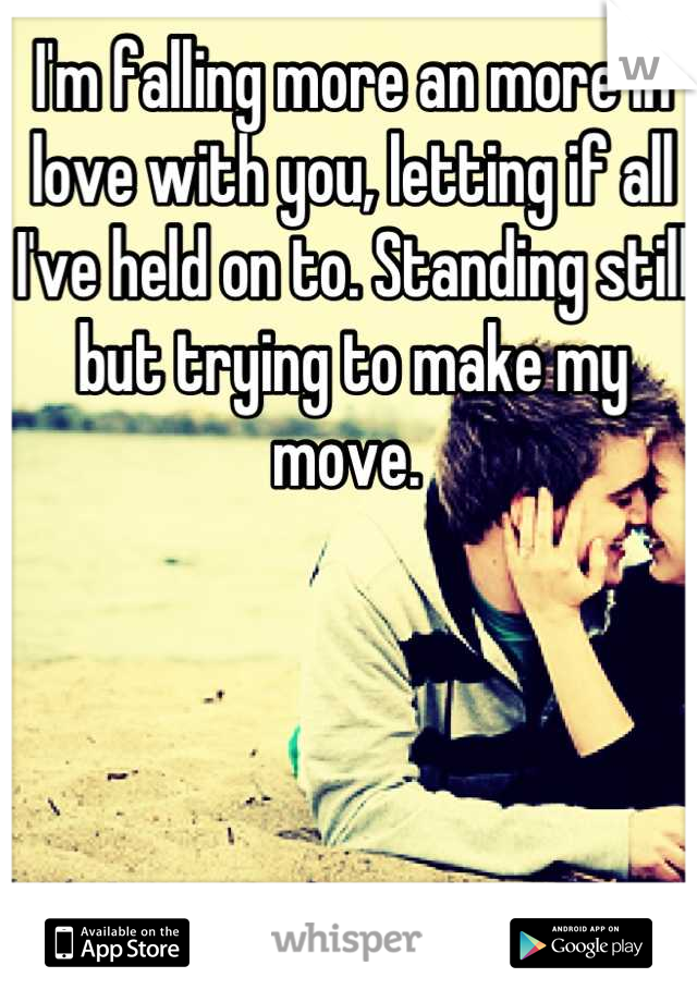 I'm falling more an more in love with you, letting if all I've held on to. Standing still but trying to make my move.