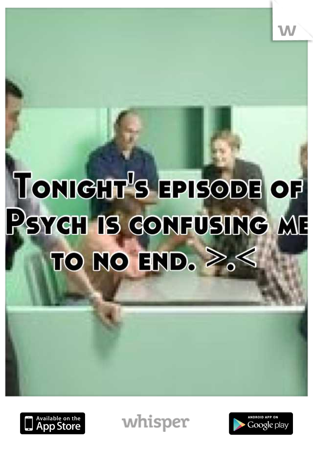 Tonight's episode of Psych is confusing me to no end. >.<