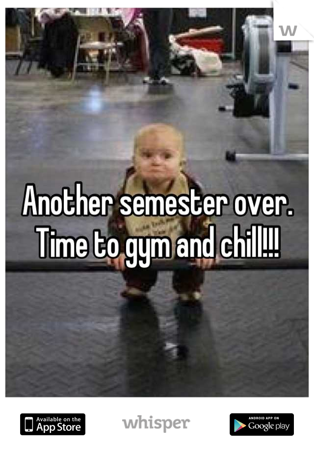 Another semester over. Time to gym and chill!!!