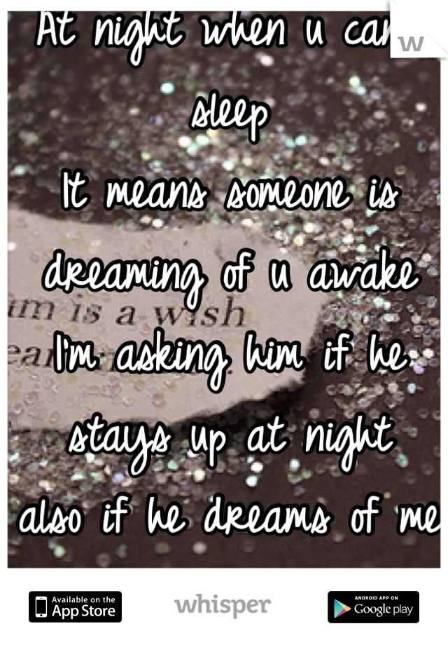 At night when u can't sleep  It means someone is dreaming of u awake I'm asking him if he stays up at night  also if he dreams of me cuz mostly I can't sleep ;)  <3