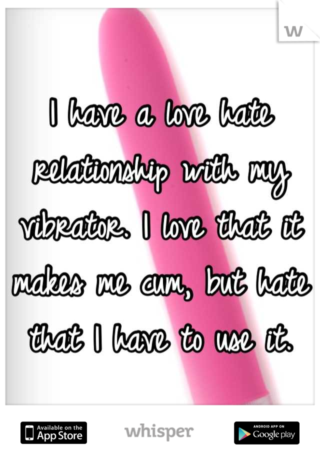 I have a love hate relationship with my vibrator. I love that it makes me cum, but hate that I have to use it.