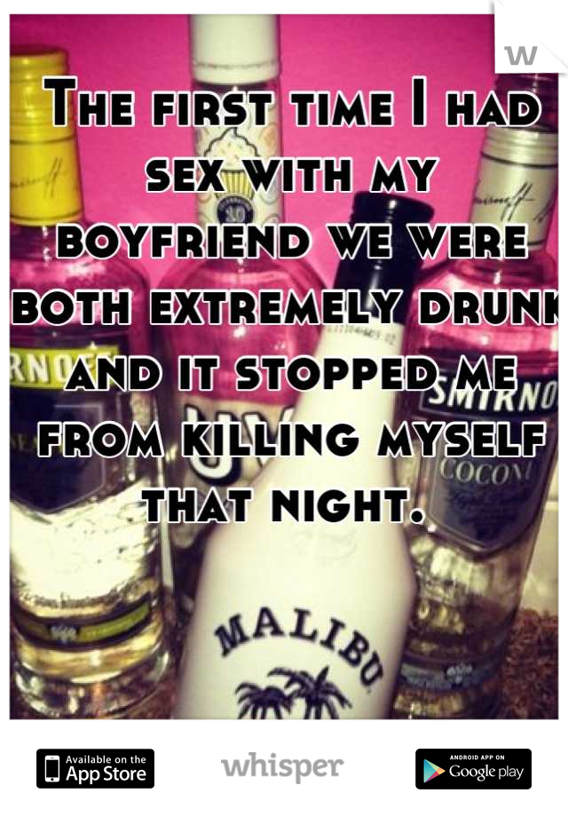 The first time I had sex with my boyfriend we were both extremely drunk and it stopped me from killing myself that night.