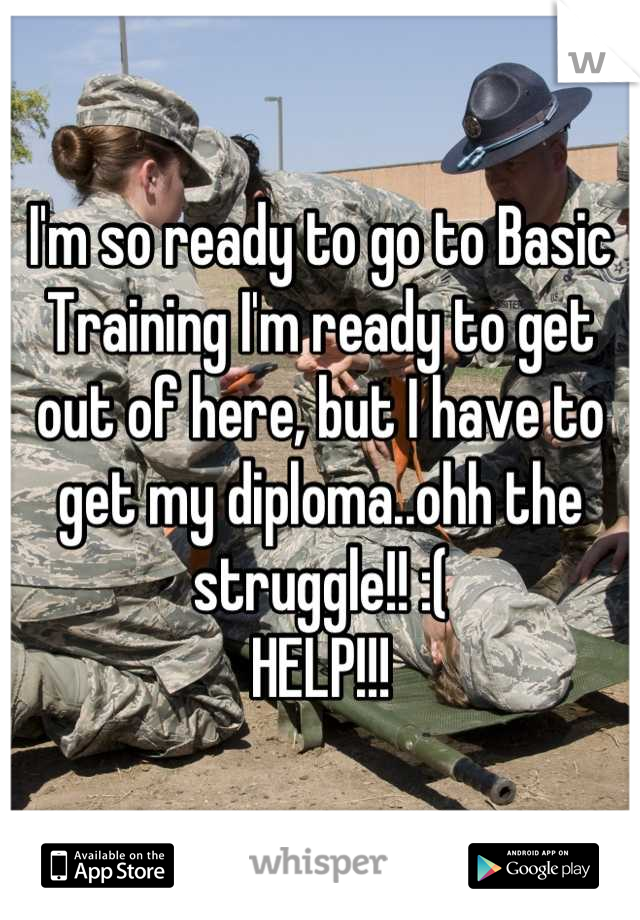 I'm so ready to go to Basic Training I'm ready to get out of here, but I have to get my diploma..ohh the struggle!! :(  HELP!!!