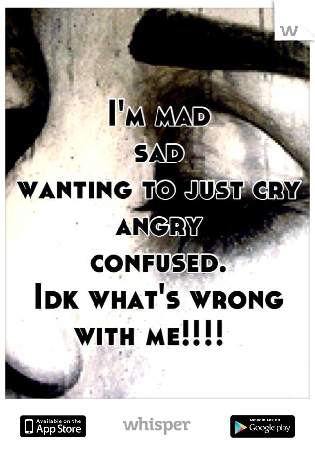 I'm mad  sad  wanting to just cry  angry  confused.  Idk what's wrong with me!!!!