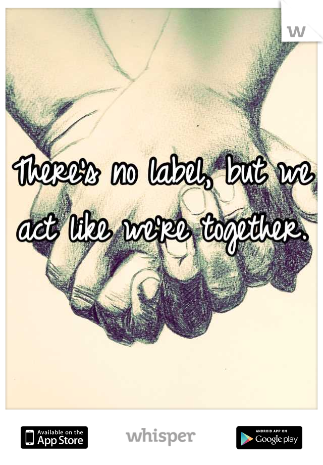 There's no label, but we act like we're together.
