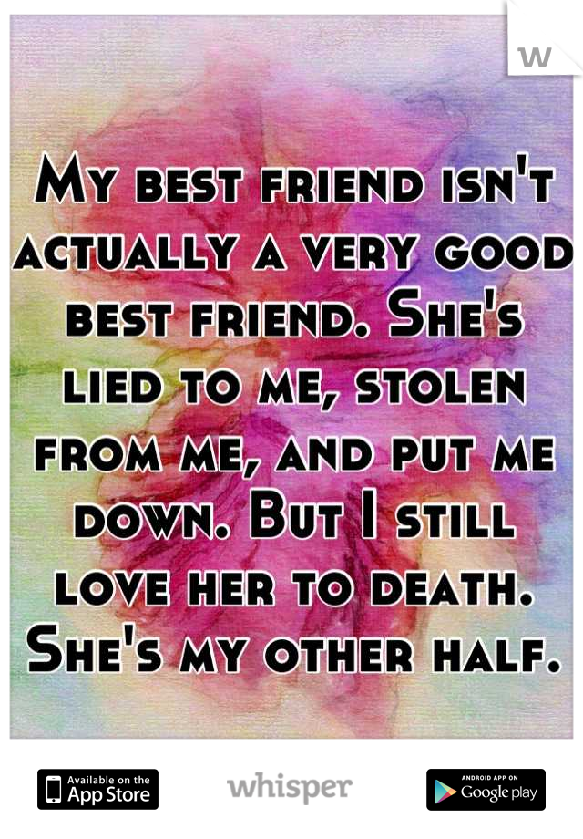 My best friend isn't actually a very good best friend. She's lied to me, stolen from me, and put me down. But I still love her to death. She's my other half.