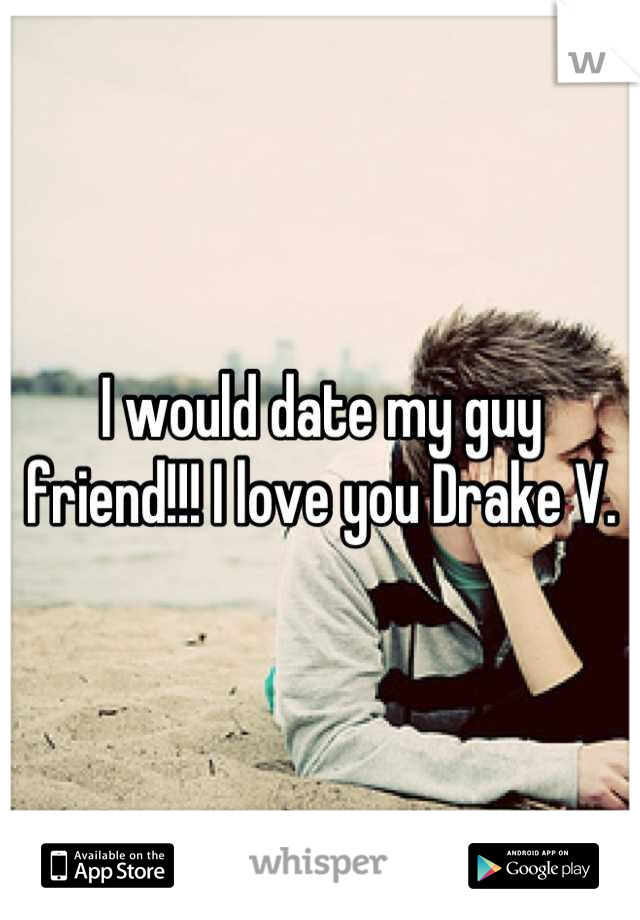 I would date my guy friend!!! I love you Drake V.