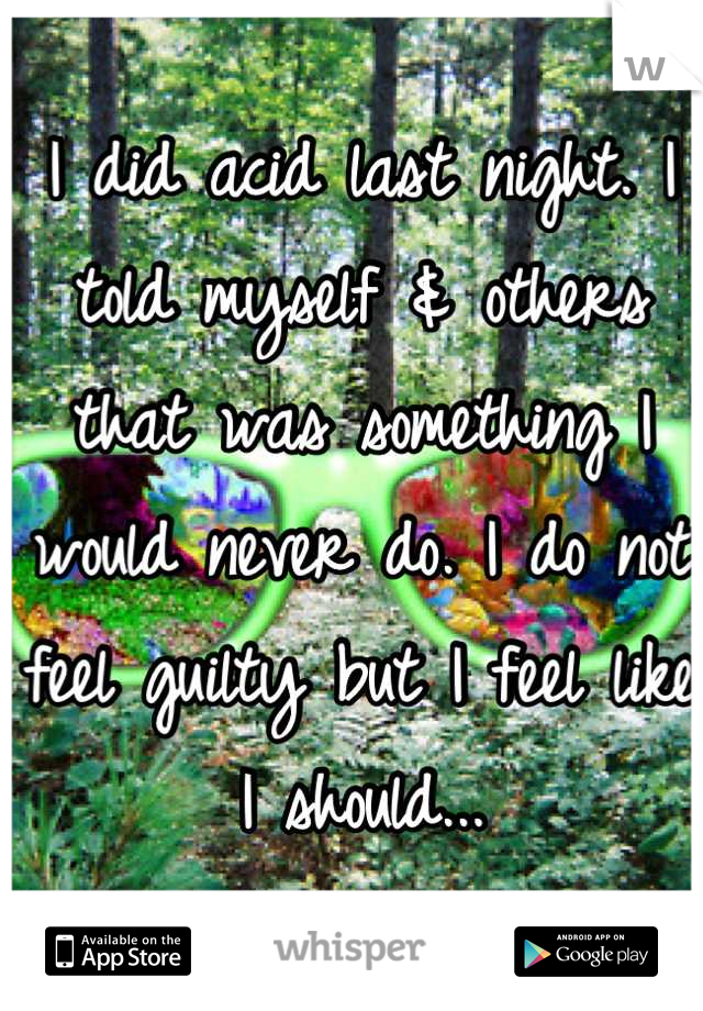 I did acid last night. I told myself & others that was something I would never do. I do not feel guilty but I feel like I should...