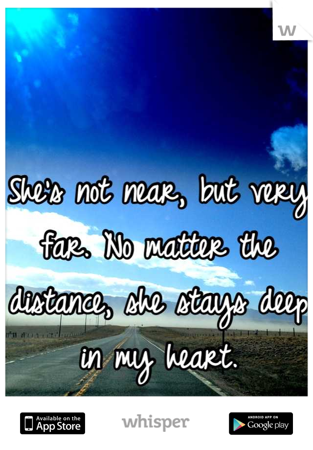 She's not near, but very far. No matter the distance, she stays deep in my heart.