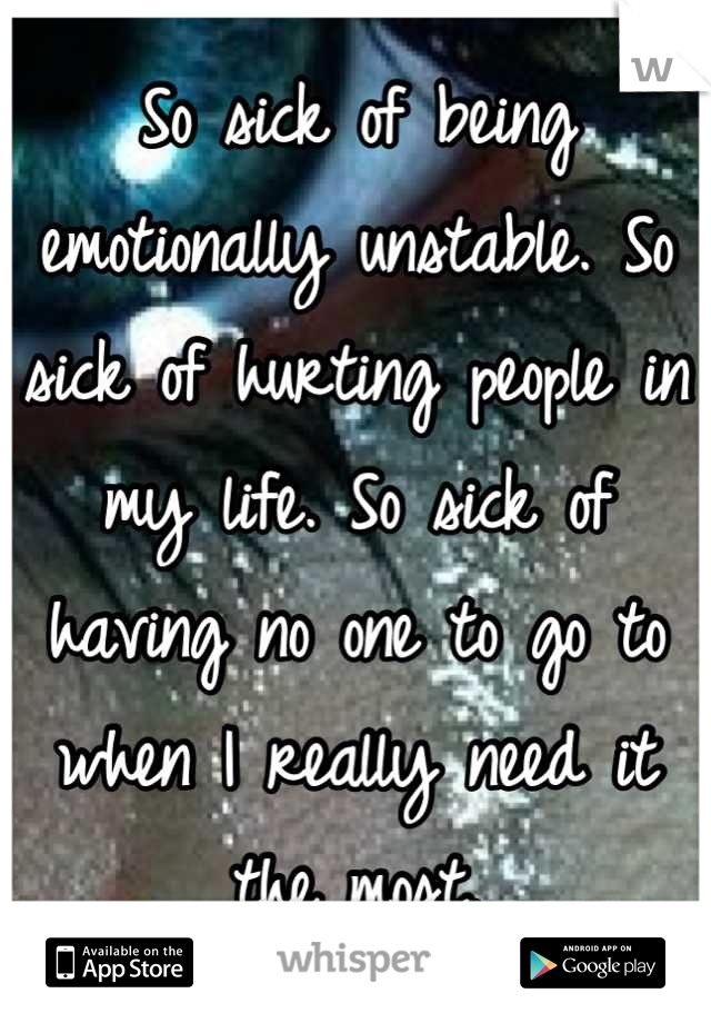 So sick of being emotionally unstable. So sick of hurting people in my life. So sick of having no one to go to when I really need it the most.