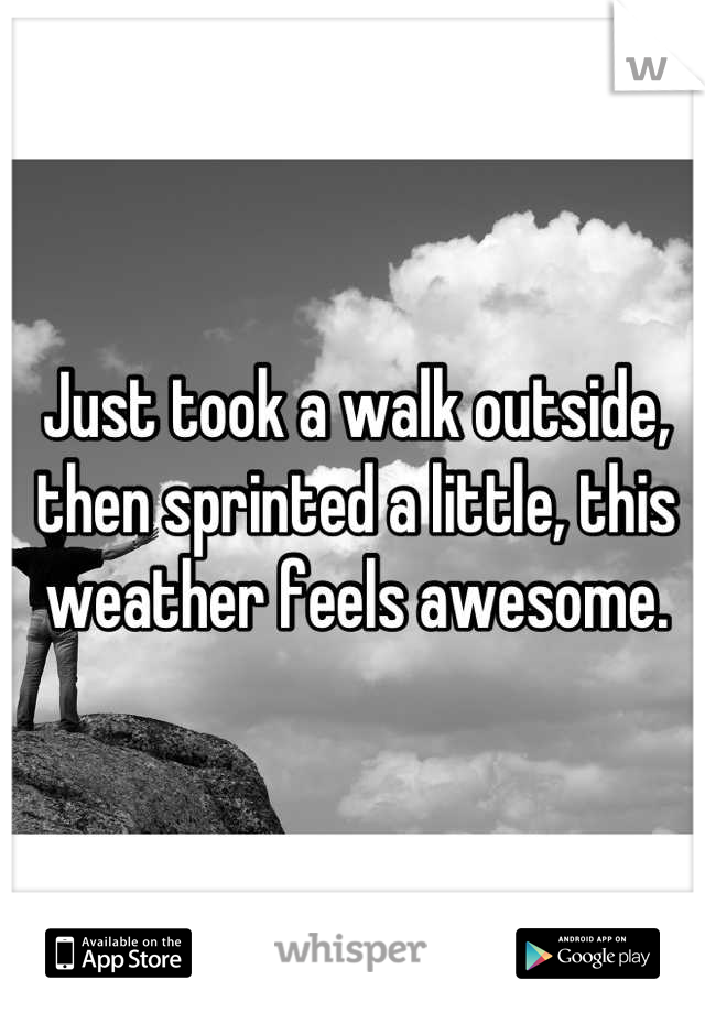 Just took a walk outside, then sprinted a little, this weather feels awesome.