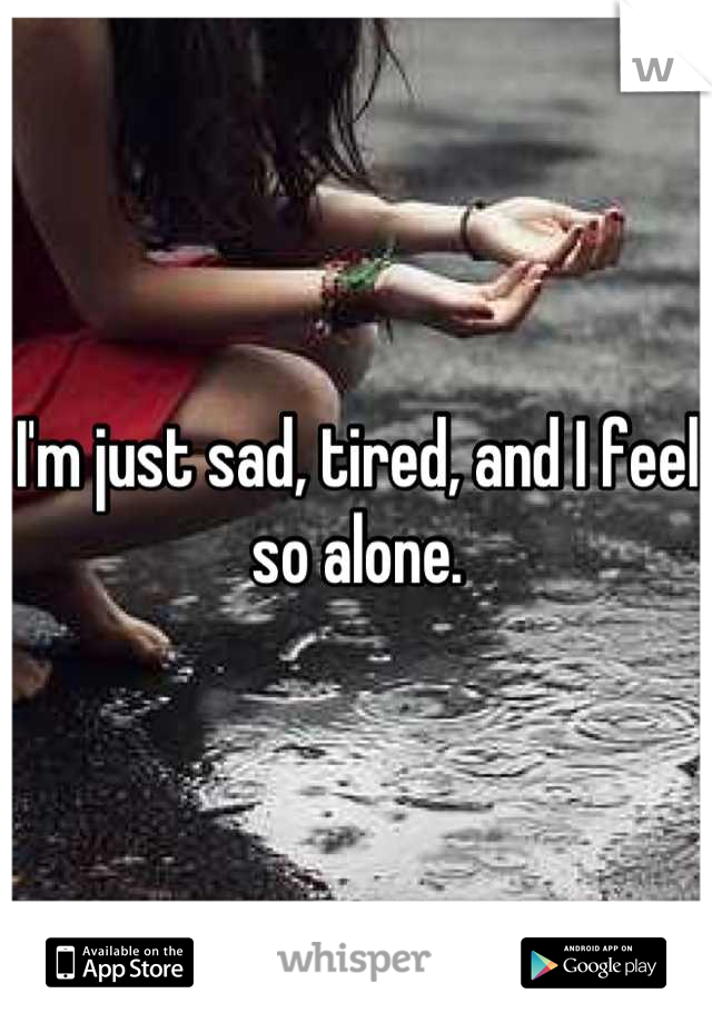 I'm just sad, tired, and I feel so alone.