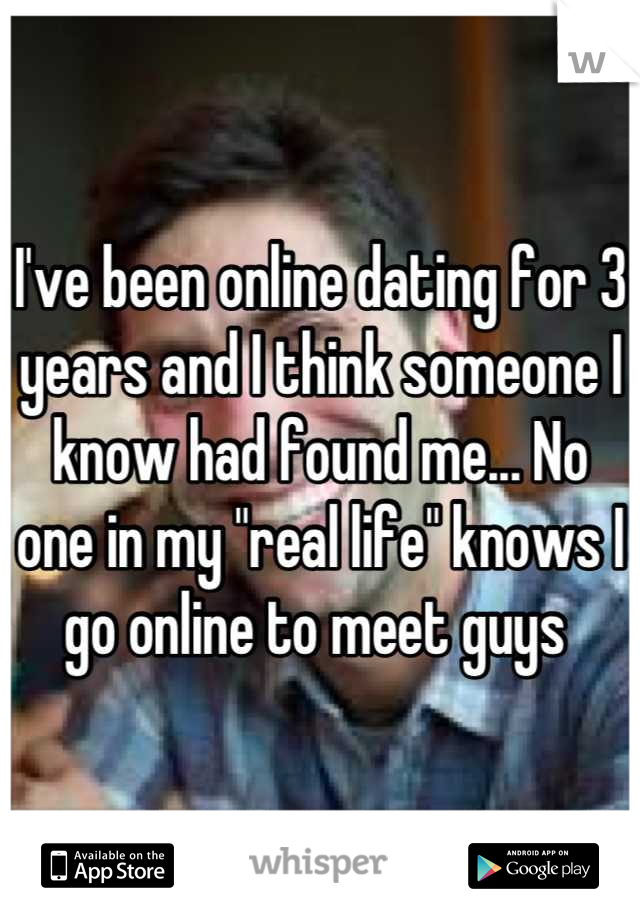 "I've been online dating for 3 years and I think someone I know had found me... No one in my ""real life"" knows I go online to meet guys"