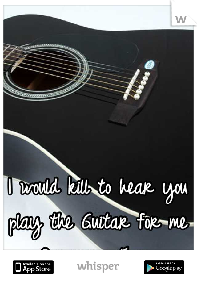 I would kill to hear you play the Guitar for me One more Time..