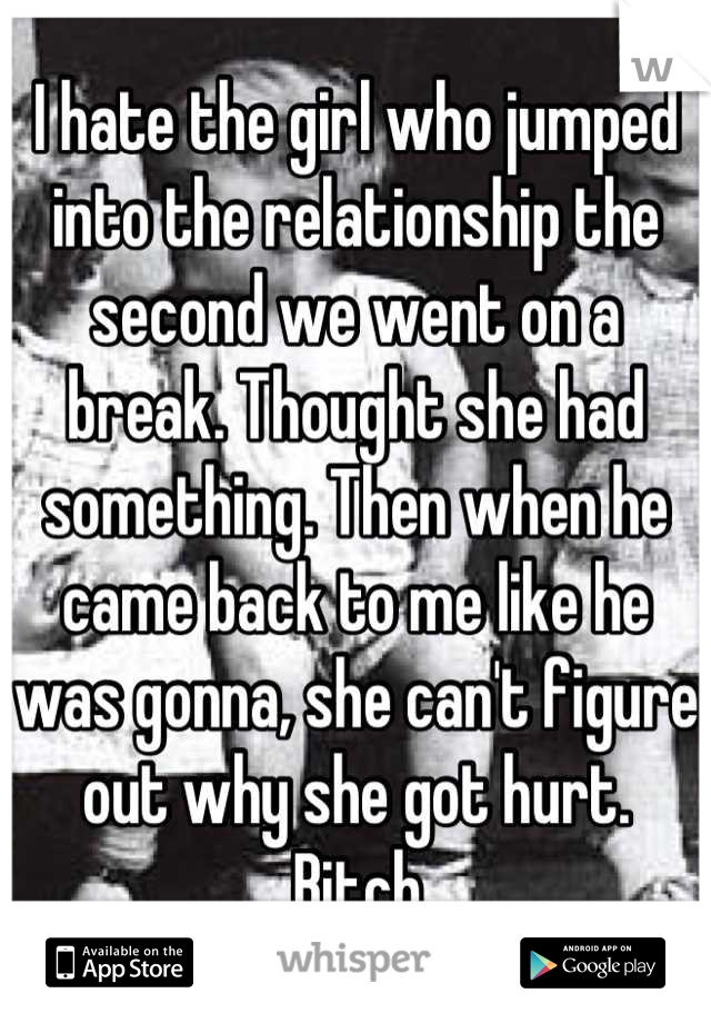 I hate the girl who jumped into the relationship the second we went on a break. Thought she had something. Then when he came back to me like he was gonna, she can't figure out why she got hurt.  Bitch.