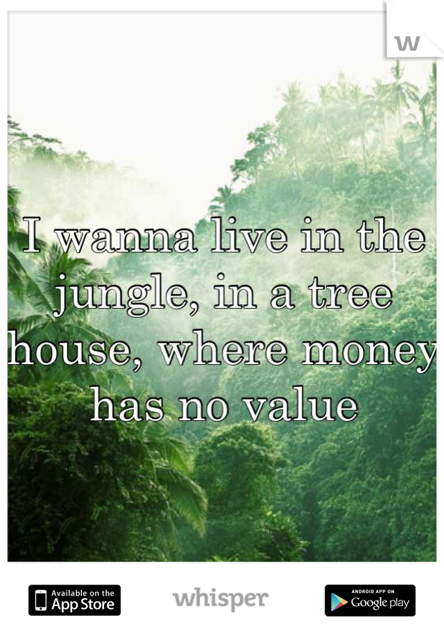I wanna live in the jungle, in a tree house, where money has no value