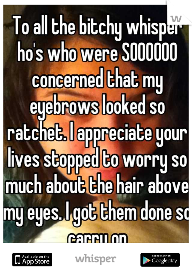 To all the bitchy whisper ho's who were SOOOOOO concerned that my eyebrows looked so ratchet. I appreciate your lives stopped to worry so much about the hair above my eyes. I got them done so carry on