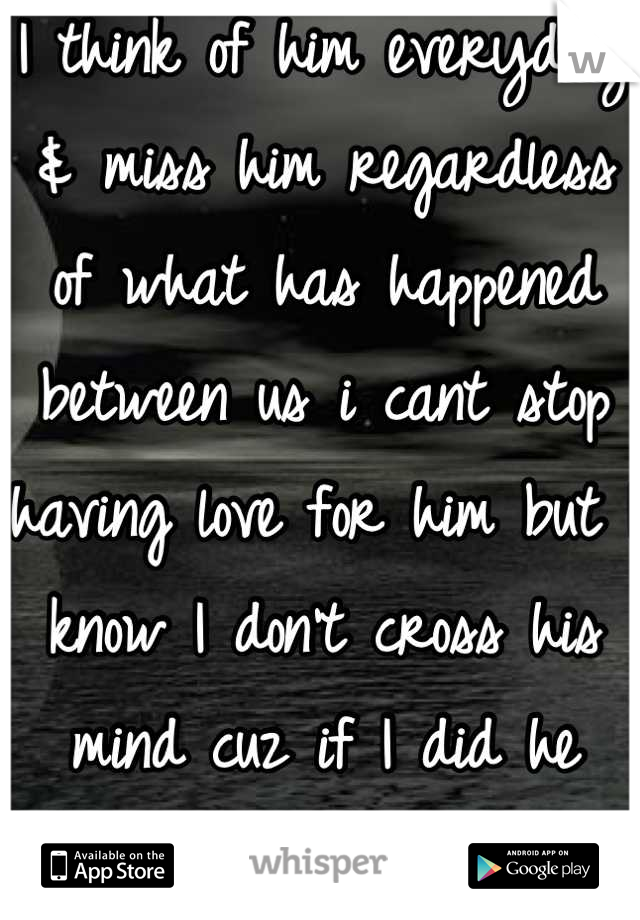 I think of him everyday & miss him regardless of what has happened between us i cant stop having love for him but I know I don't cross his mind cuz if I did he would reach out