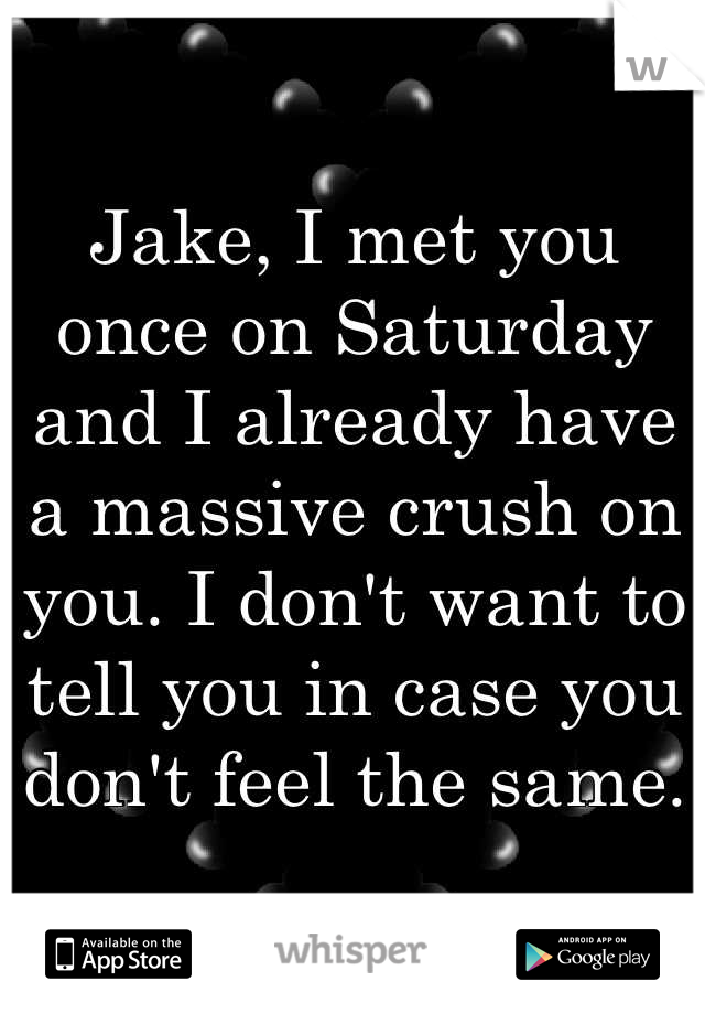 Jake, I met you once on Saturday and I already have a massive crush on you. I don't want to tell you in case you don't feel the same.
