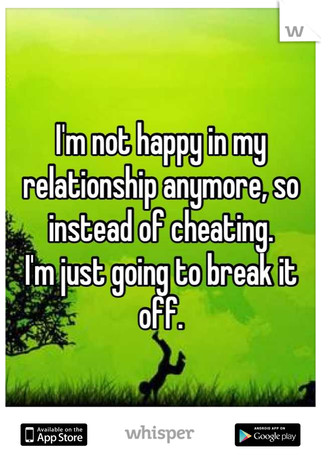 I'm not happy in my relationship anymore, so instead of cheating. I'm just going to break it off.