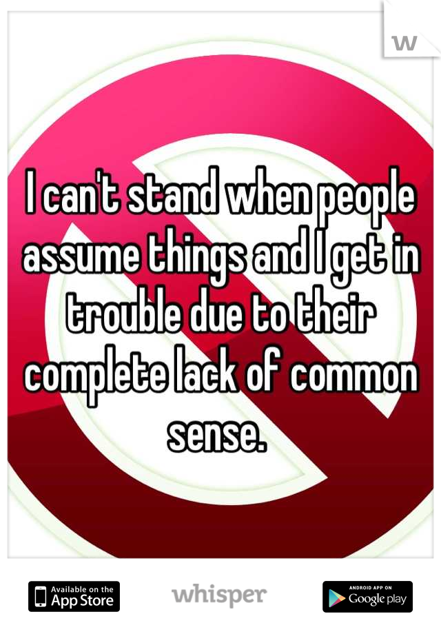 I can't stand when people assume things and I get in trouble due to their complete lack of common sense.