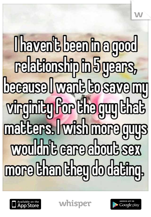 I haven't been in a good relationship in 5 years, because I want to save my virginity for the guy that matters. I wish more guys wouldn't care about sex more than they do dating.