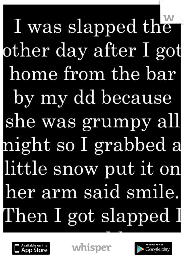 I was slapped the other day after I got home from the bar by my dd because she was grumpy all night so I grabbed a little snow put it on her arm said smile. Then I got slapped I was speechless...