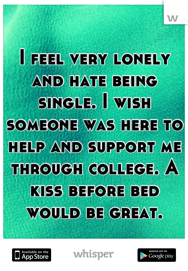 I feel very lonely and hate being single. I wish someone was here to help and support me through college. A kiss before bed would be great.