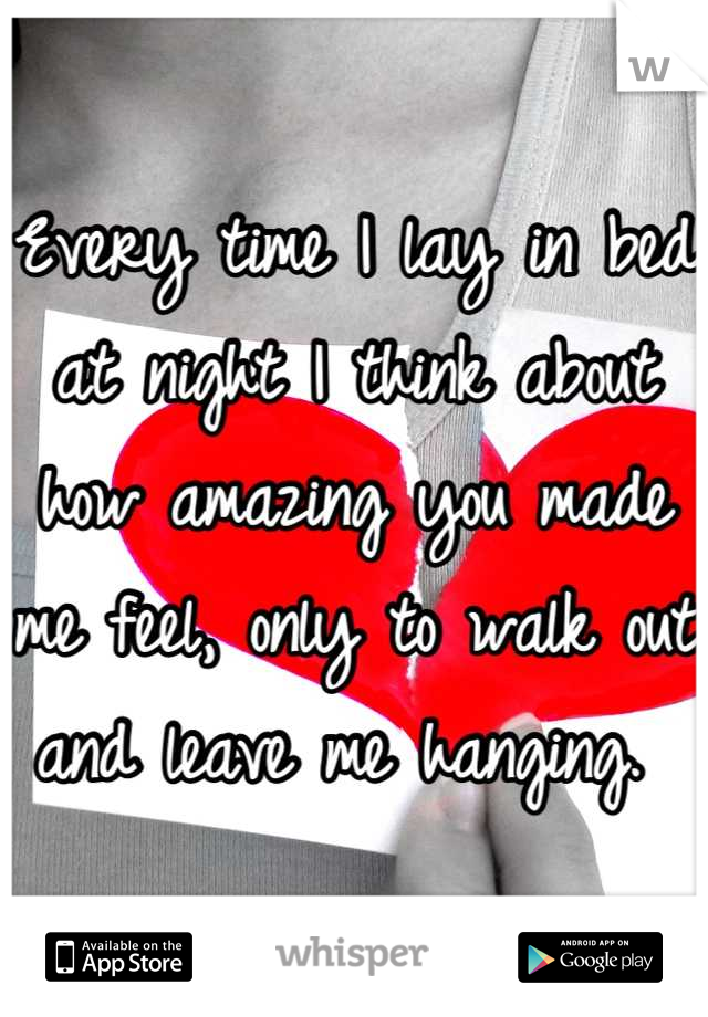 Every time I lay in bed at night I think about how amazing you made me feel, only to walk out and leave me hanging.