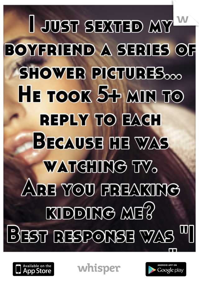 """I just sexted my boyfriend a series of shower pictures... He took 5+ min to reply to each Because he was watching tv. Are you freaking kidding me? Best response was """"I like them all ha"""""""