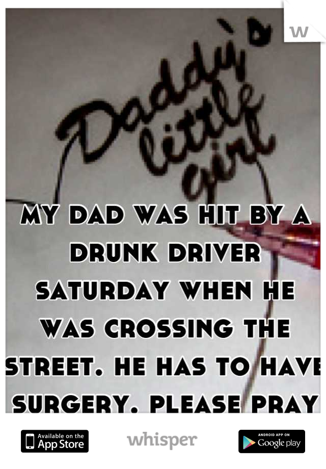 my dad was hit by a drunk driver saturday when he was crossing the street. he has to have surgery. please pray for him.