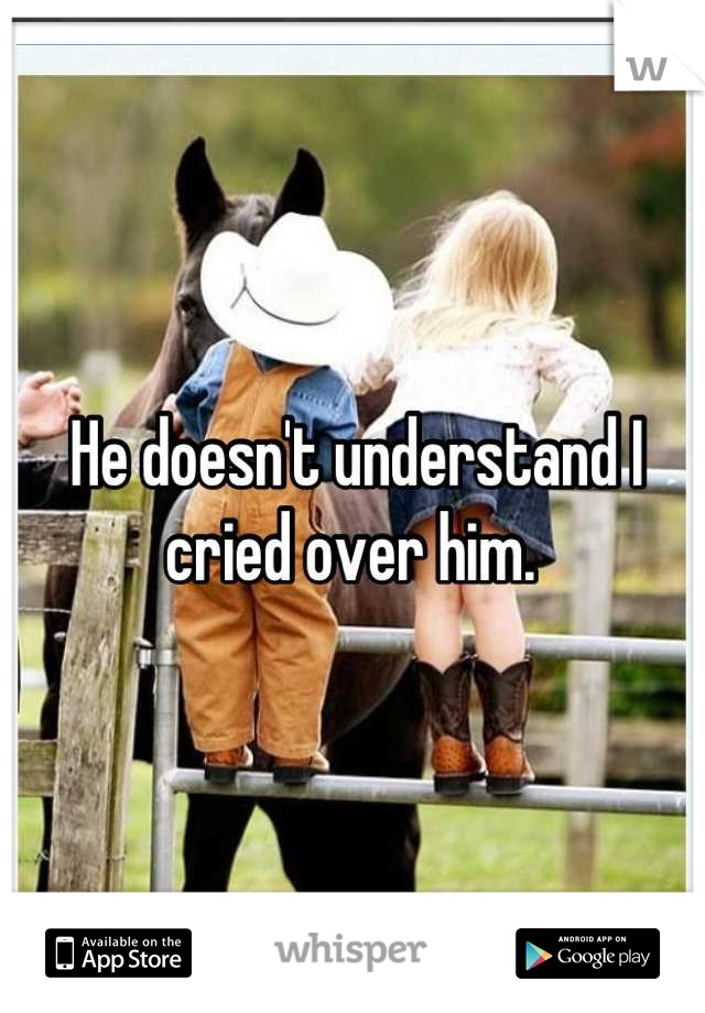 He doesn't understand I cried over him.