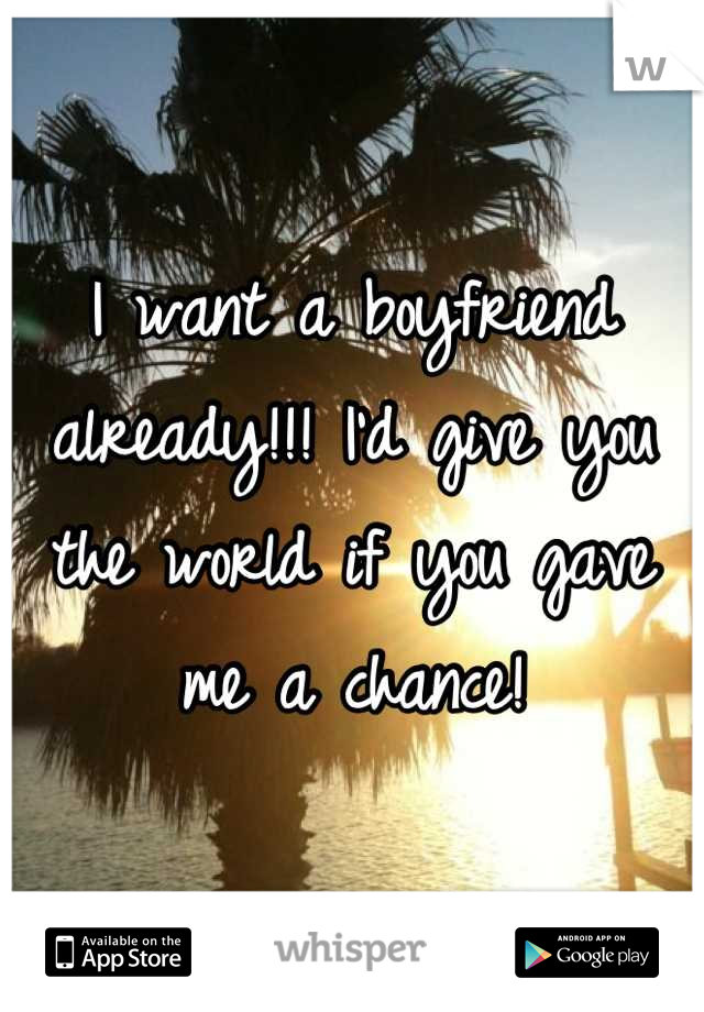 I want a boyfriend already!!! I'd give you the world if you gave me a chance!