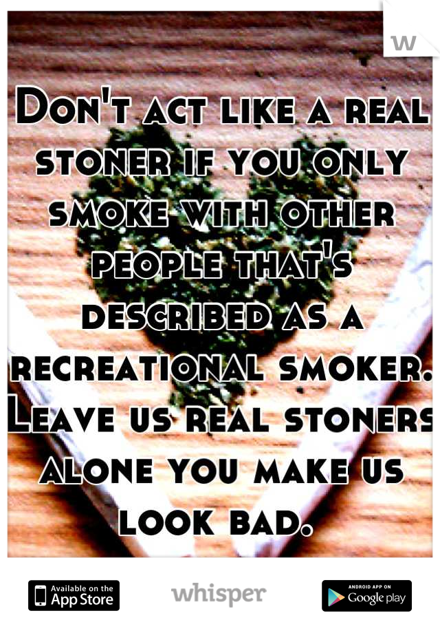 Don't act like a real stoner if you only smoke with other people that's described as a recreational smoker. Leave us real stoners alone you make us look bad.