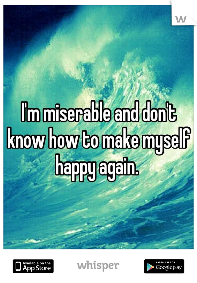 I'm miserable and don't know how to make myself happy again.
