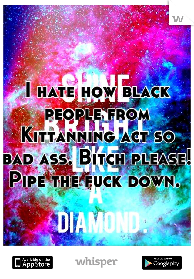 I hate how black people from Kittanning act so bad ass. Bitch please! Pipe the fuck down.