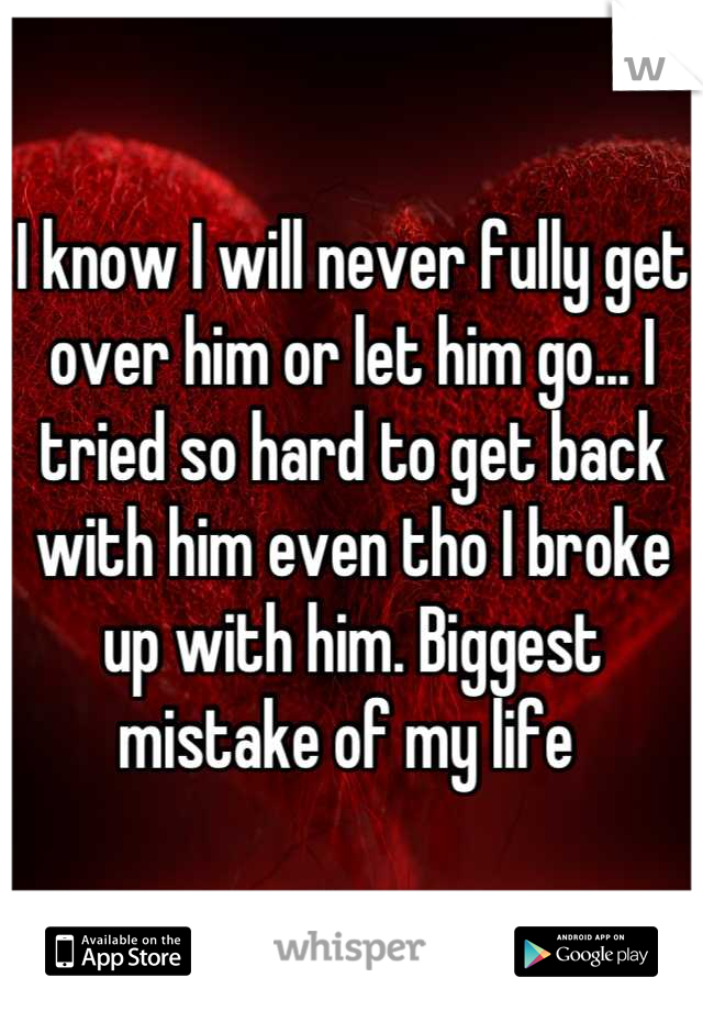 I know I will never fully get over him or let him go... I tried so hard to get back with him even tho I broke up with him. Biggest mistake of my life