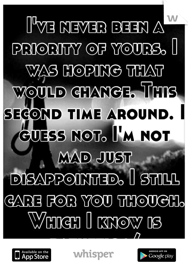 I've never been a priority of yours. I was hoping that would change. This second time around. I guess not. I'm not mad just disappointed. I still care for you though. Which I know is pathetic :/