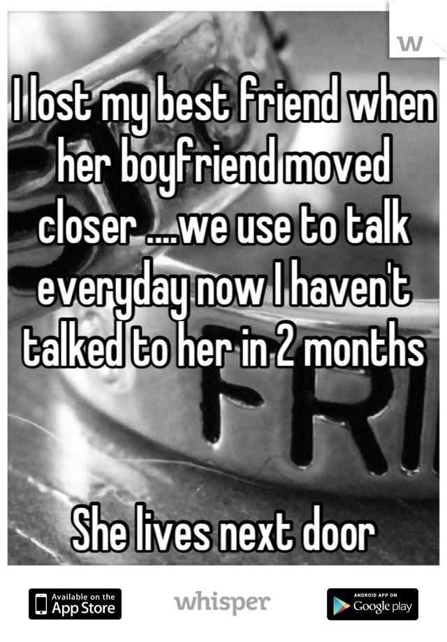 I lost my best friend when her boyfriend moved closer ....we use to talk everyday now I haven't talked to her in 2 months   She lives next door