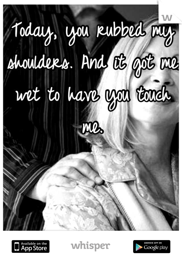 Today, you rubbed my shoulders. And it got me wet to have you touch me.