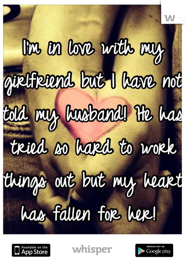 I'm in love with my girlfriend but I have not told my husband! He has tried so hard to work things out but my heart has fallen for her!