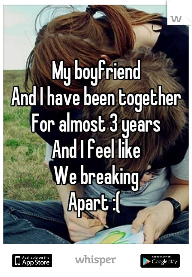 My boyfriend  And I have been together For almost 3 years And I feel like  We breaking Apart :(