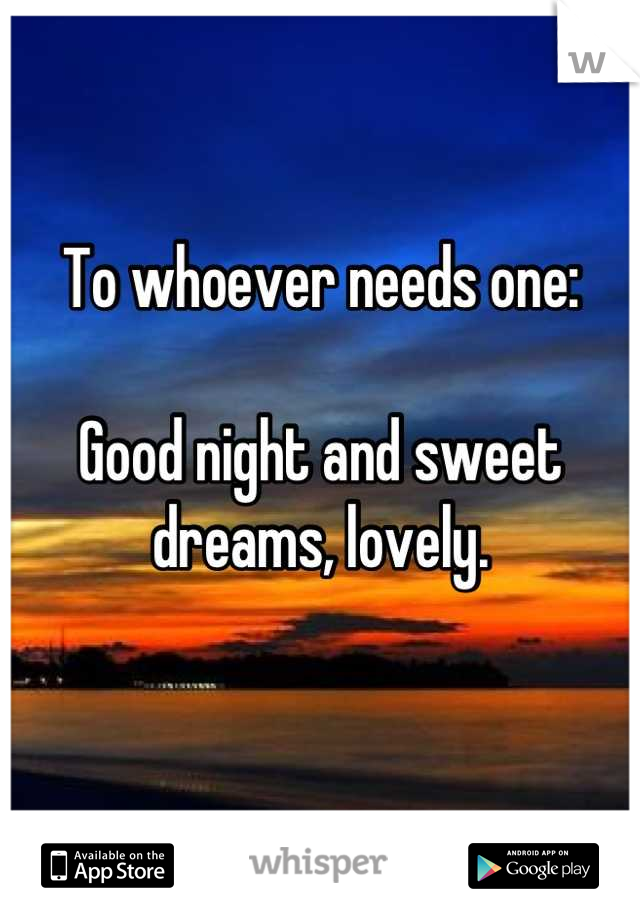 To whoever needs one:  Good night and sweet dreams, lovely.
